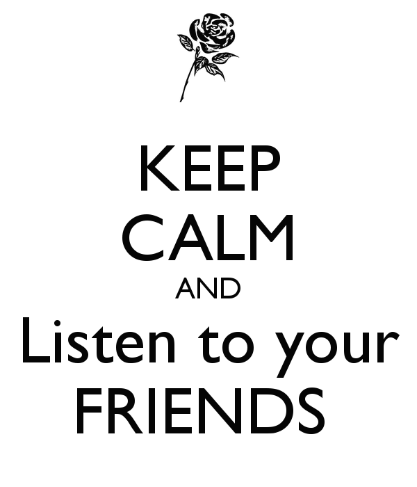 keep-calm-and-listen-to-your-friends-5.png